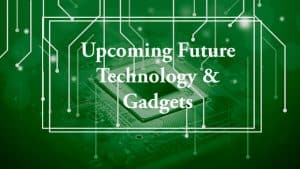 Upcoming Future Technology & Gadgets That May Change The World